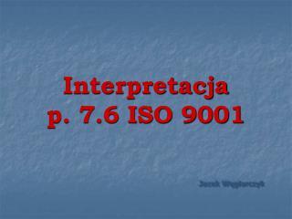 Interpretacja p. 7.6 ISO 9001 Jacek Węglarczyk