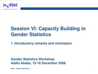 Session VI: Capacity Building in Gender Statistics 1.  Introductory remarks and orientation