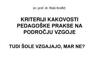 izr. prof. dr. Robi Kroflič: KRITERIJI KAKOVOSTI PEDAGOŠKE PRAKSE NA PODROČJU VZGOJE