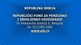 REPUBLIKA SRBIJA  REPUBLICKI FOND ZA PENZIJSKO I INVALIDSKO OSIGURANJE Dr Aleksandra Kostica 9, Beograd tel. 011