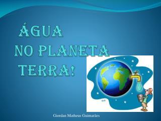 Água  no planeta   terra!