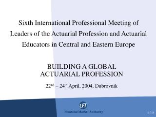 BUILDING A GLOBAL ACTUARIAL PROFESSION 22 nd  – 24 th  April, 2004, Dubrovnik