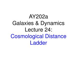 AY202a   Galaxies & Dynamics Lecture 24: Cosmological Distance Ladder
