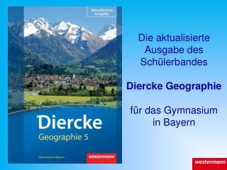 Die aktualisierte Ausgabe des Sch�lerbandes Diercke Geographie f�r das Gymnasium in Bayern