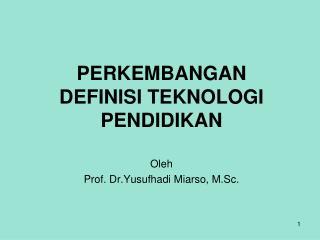 PERKEMBANGAN DEFINISI TEKNOLOGI PENDIDIKAN Oleh Prof. Dr.Yusufhadi Miarso, M.Sc.