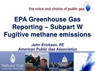 EPA Greenhouse Gas Reporting – Subpart W Fugitive methane emissions John Erickson, PE