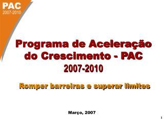 Programa de Aceleração do Crescimento - PAC 2007-2010 Romper barreiras e superar limites