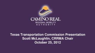 Texas Transportation Commission Presentation Scott McLaughlin, CRRMA Chair  October 25, 2012