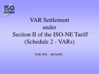 VAR Settlement under  Section II of the ISO-NE Tariff (Schedule 2 - VARs) VAR WG – 06/16/05  v3