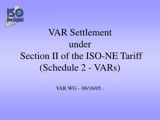 VAR Settlement under  Section II of the ISO-NE Tariff (Schedule 2 - VARs) VAR WG – 06/16/05  v3