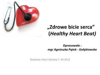 """""""Zdrowe bicie serca"""" ( Healthy Heart  Beat) Opracowała :  mgr Agnieszka Pątek - Gołębiowska"""