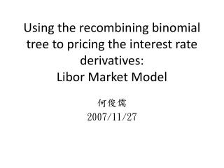 Using the recombining binomial tree to pricing the interest rate derivatives:  Libor Market Model