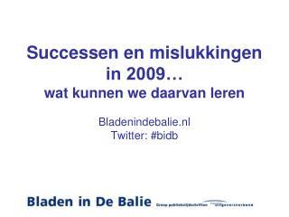Successen en mislukkingen in 2009… wat kunnen we daarvan leren Bladenindebalie.nl Twitter: #bidb