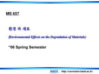 """환경 과 재료 ( Environmental Effects on the  Degradation  of Materials) """"06 Spring Semester"""