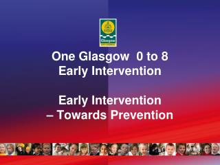 One Glasgow  0 to 8 Early Intervention Early Intervention  – Towards Prevention