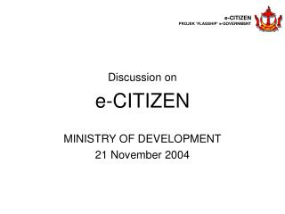 Discussion on e-CITIZEN  MINISTRY OF DEVELOPMENT 21 November 2004