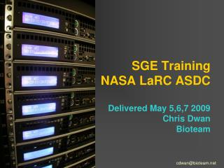 SGE Training NASA LaRC ASDC Delivered May 5,6,7 2009 Chris Dwan Bioteam