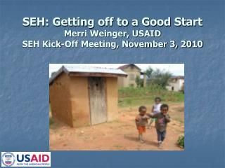 SEH: Getting off to a Good Start Merri Weinger, USAID SEH Kick-Off Meeting, November 3, 2010
