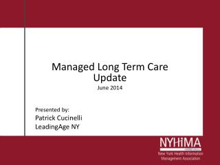 Managed Long Term Care Update June 2014 Presented by: Patrick Cucinelli LeadingAge NY