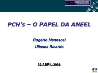 PCH's – O PAPEL DA ANEEL Rogério Menescal Ulisses Ricardo 22/ABRIL/2008