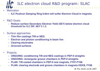 Motivation ILC Positron Damping Ring 6.6km will suffer Electron Cloud in magnets R&D Goals: