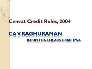 Cenvat  Credit Rules, 2004 CA V.RAGHURAMAN B.Com ,  fca ,  llb , ACS, Grad.  cWA