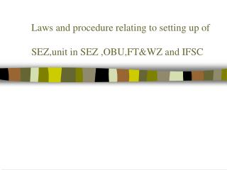 Laws and procedure relating to setting up of SEZ,unit in SEZ ,OBU,FT&WZ and IFSC