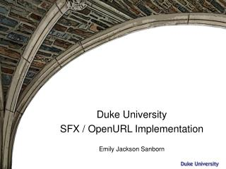 Duke University SFX / OpenURL Implementation Emily Jackson Sanborn