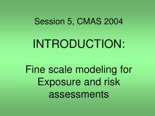 Session 5, CMAS 2004 INTRODUCTION: Fine scale modeling for Exposure and risk assessments