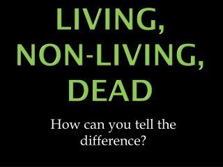 Living, Non-Living, Dead