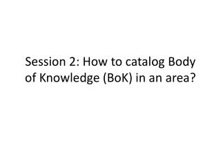 Session 2: How to catalog Body of Knowledge (BoK) in an area?