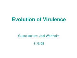 Evolution of Virulence Guest lecture: Joel Wertheim 11/6/08