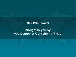 Neil Rao Towers Brought to you by Rao Computer Consultants (P) Ltd.