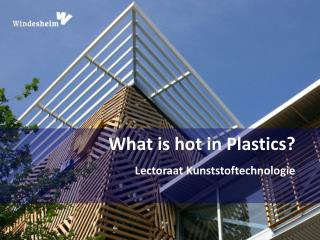 What is hot in Plastics?  Lectoraat Kunststoftechnologie