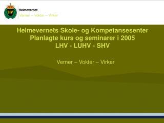 Heimevernets Skole- og Kompetansesenter Planlagte kurs og seminarer i 2005  LHV - LUHV - SHV