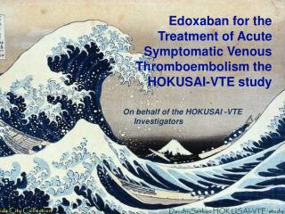 Edoxaban for the  Treatment of Acute Symptomatic Venous Thromboembolism the HOKUSAI-VTE study