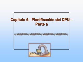 Capítulo 6:  Planificación del CPU – Parte a