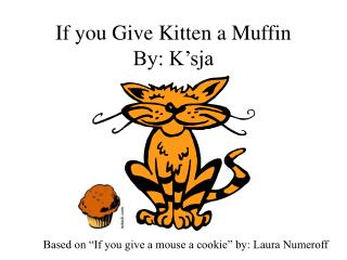 If you  Give  Kitten a Muffin By: K'sja