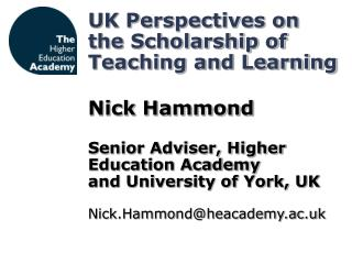 UK Perspectives on the Scholarship of Teaching and Learning  Nick Hammond  Senior Adviser, Higher Education Academy and