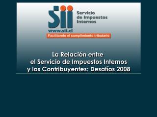 La Relación entre  el Servicio de Impuestos Internos y los Contribuyentes: Desafíos 2008