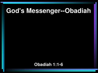 God's Messenger--Obadiah Obadiah 1:1-6