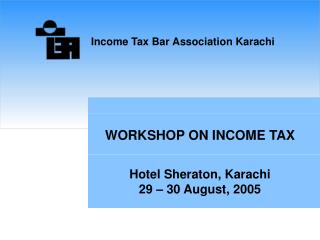 WORKSHOP ON INCOME TAX Hotel Sheraton, Karachi 29 – 30 August, 2005