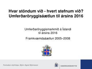 Hvar stöndum við - hvert stefnum við? Umferðaröryggisáætlun til ársins 2016