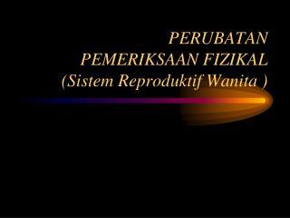 PERUBATAN PEMERIKSAAN FIZIKAL (Sistem Reproduktif Wanita )