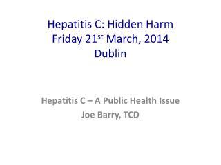 Hepatitis C: Hidden Harm Friday 21 st  March, 2014 Dublin