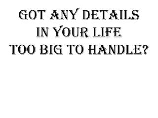 Got any details In your life Too big to handle?