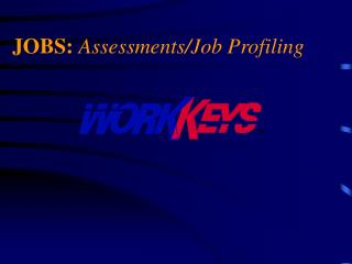 JOBS: Assessments/Job Profiling Defines workforce needs
