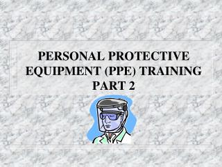 PERSONAL PROTECTIVE EQUIPMENT PPE TRAINING PART 2