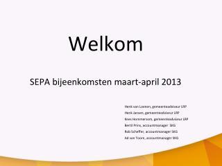 Welkom SEPA bijeenkomsten maart-april 2013 Henk van Loenen, gemeenteadviseur LRP