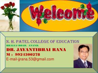 N. H. PATEL COLLEGE OF EDUCATION BHALEJ ROAD,  ANAND. DR. JAYANTIBHAI RANA M :  9924300278